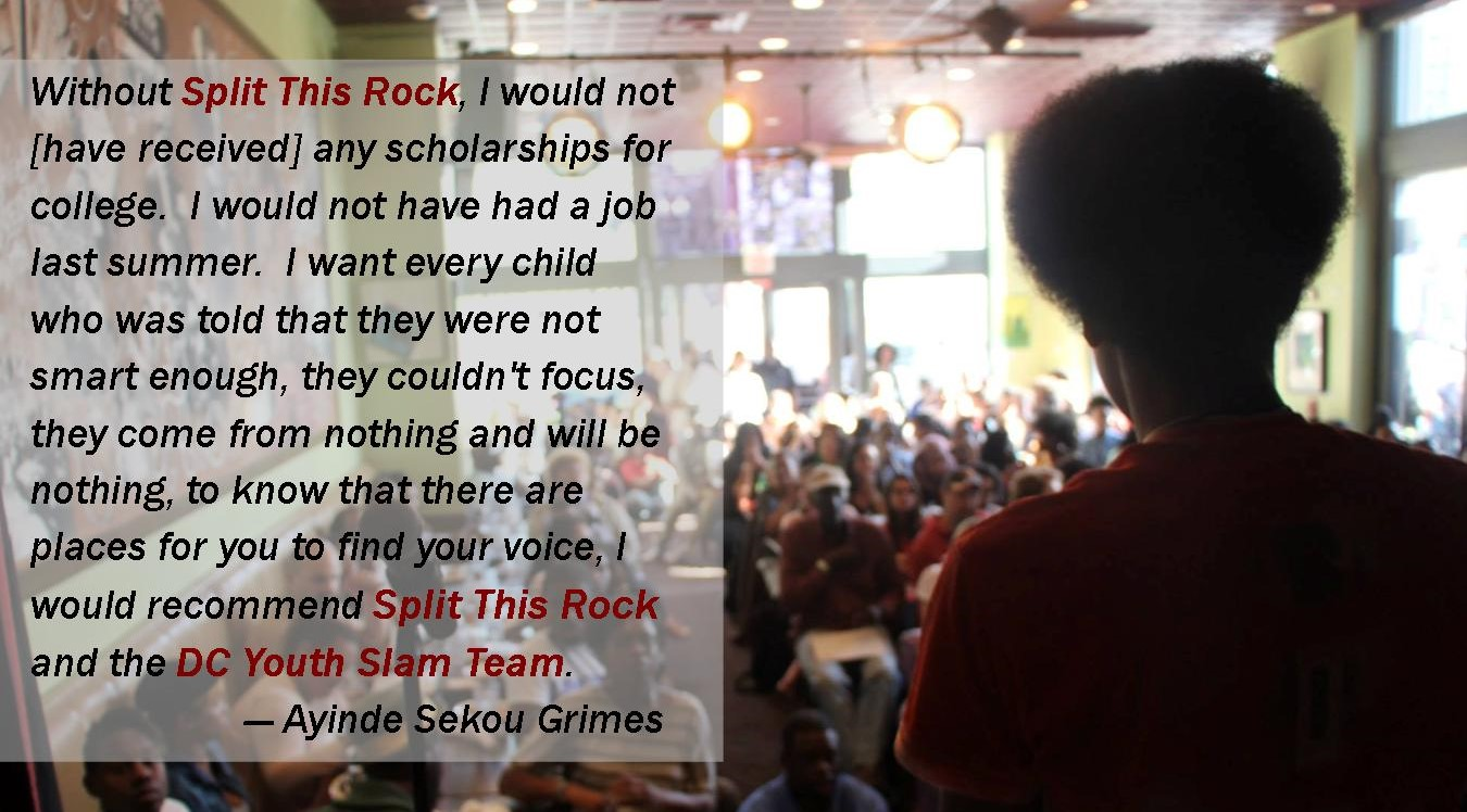 Photo of a young man's back as he stands on stage facing a crowd with this quote by Ayinde Grimes: Without Split This Rock, I would not [have received] any scholarships for college.  I would not have had a job last summer.  I want every child who was told that they were not smart enough, they couldn't focus, they come from nothing and will be nothing, to know that there are places for you to find your voice, I would recommend Split This Rock and the DC Youth Slam Team.