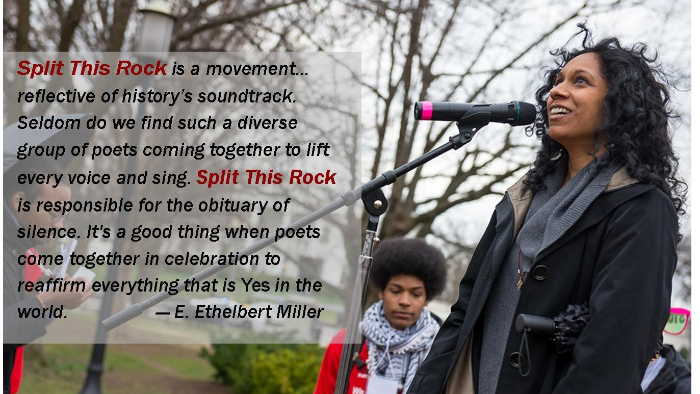 Photo of a woman on a stage outside at a microphone. She is looking hopeful and her face looks toward the sky. There's a quote by E. Ethelbert Miller that says: Split This Rock is a movement… reflective of history's soundtrack. Seldom do we find such a diverse group of poets coming together to lift every voice and sing. Split This Rock is responsible for the obituary of silence. It's a good thing when poets come together in celebration to reaffirm everything that is Yes in the world.