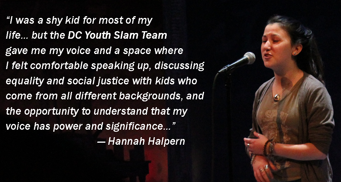 "Photo of a young woman at a microphone on a dark stage with this quote by Hannah Halpern: ""I was a shy kid for most of my  life... but the DC Youth Slam Team gave me my voice and a space where  I felt comfortable speaking up, discussing equality and social justice with kids who come from all different backgrounds, and the opportunity to understand that my voice has power and significance…"""