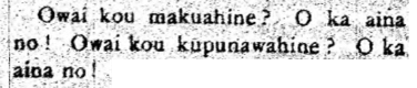 Two full lines and one quarter line of black and white printed text that reads: Owai kou makuahine? O ka aina no! Owai kou kupunawahine? O ka aina no!